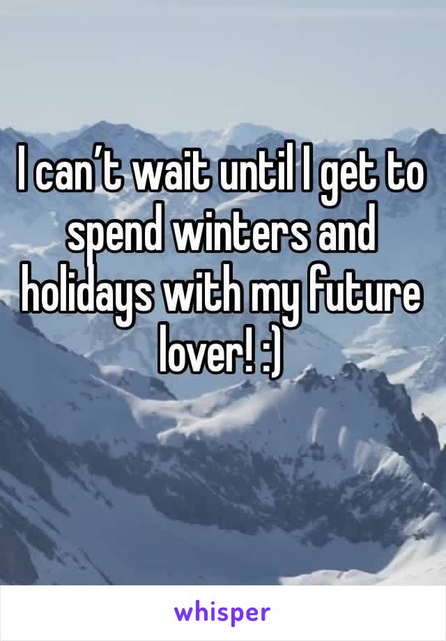 I can't wait until I get to spend winters and holidays with my future lover! :)