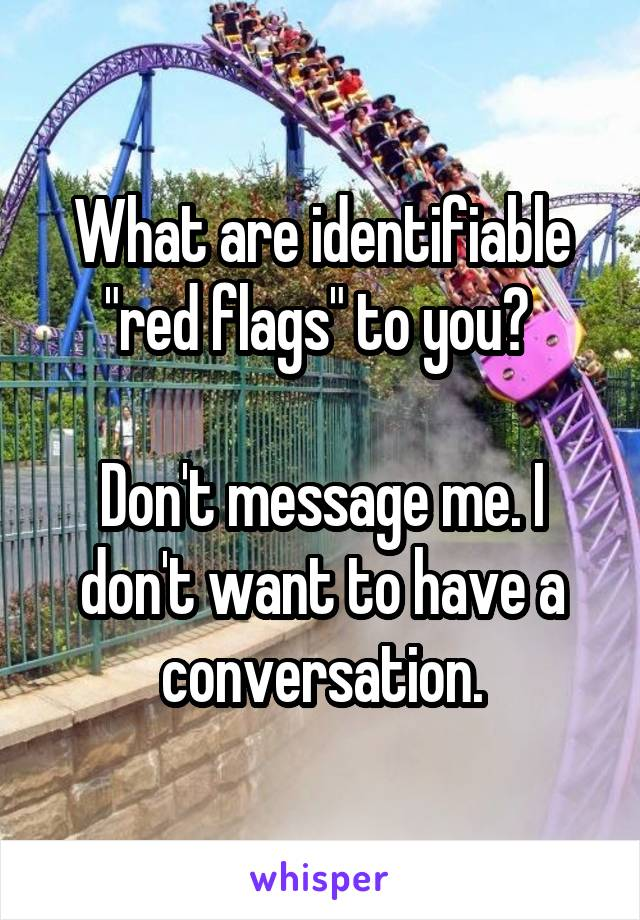 "What are identifiable ""red flags"" to you?   Don't message me. I don't want to have a conversation."
