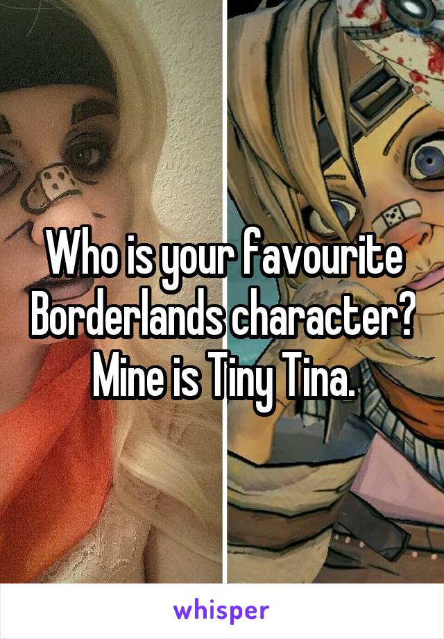 Who is your favourite Borderlands character? Mine is Tiny Tina.