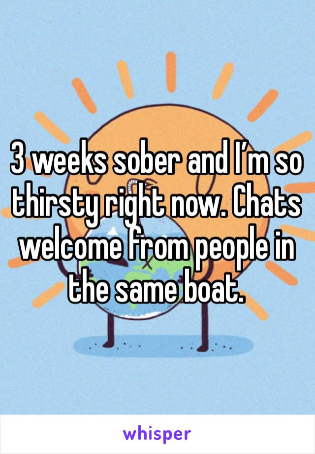 3 weeks sober and I'm so thirsty right now. Chats welcome from people in the same boat.