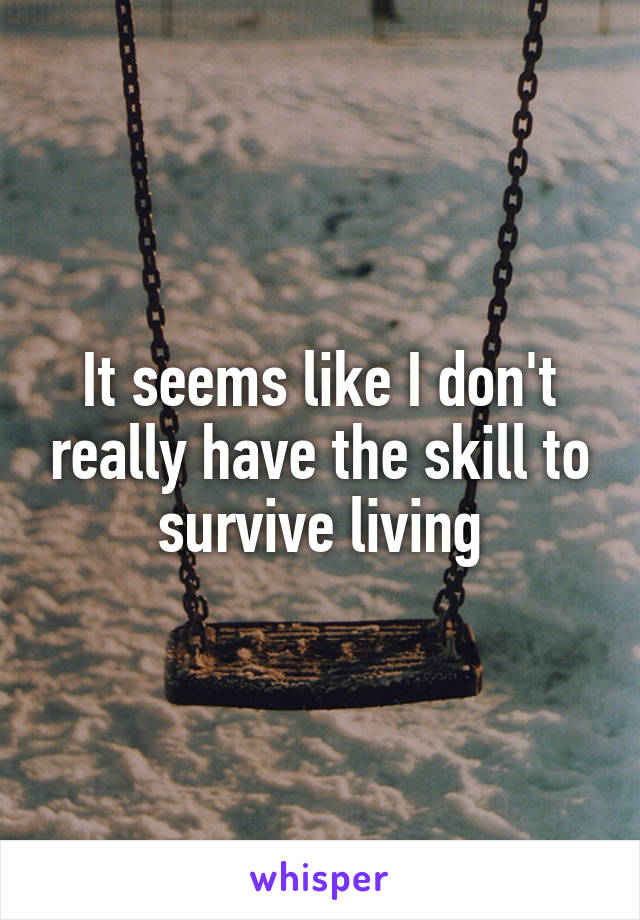 It seems like I don't really have the skill to survive living