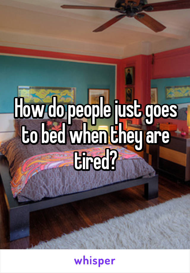 How do people just goes to bed when they are tired?