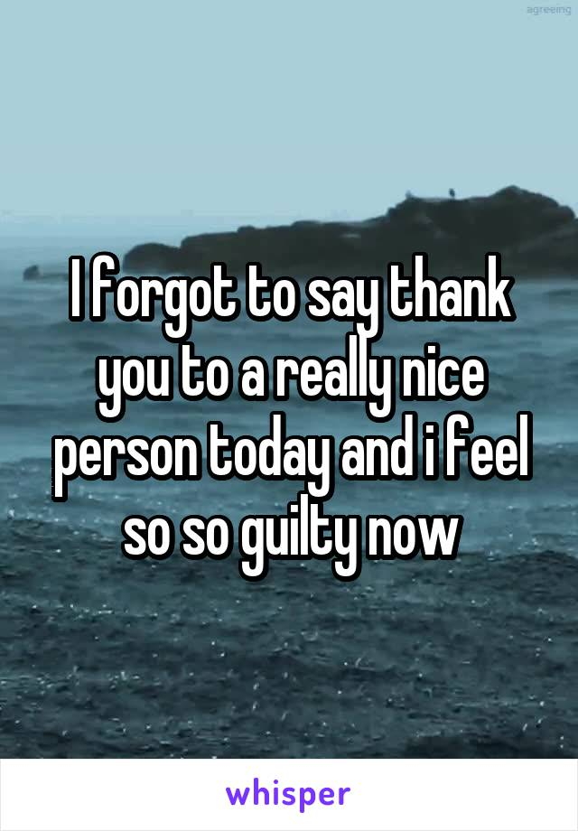 I forgot to say thank you to a really nice person today and i feel so so guilty now