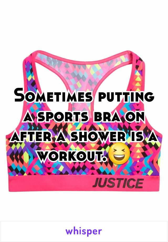Sometimes putting a sports bra on after a shower is a workout.😆