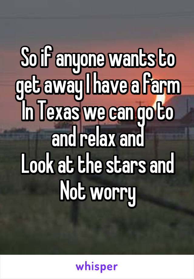 So if anyone wants to get away I have a farm In Texas we can go to and relax and Look at the stars and Not worry