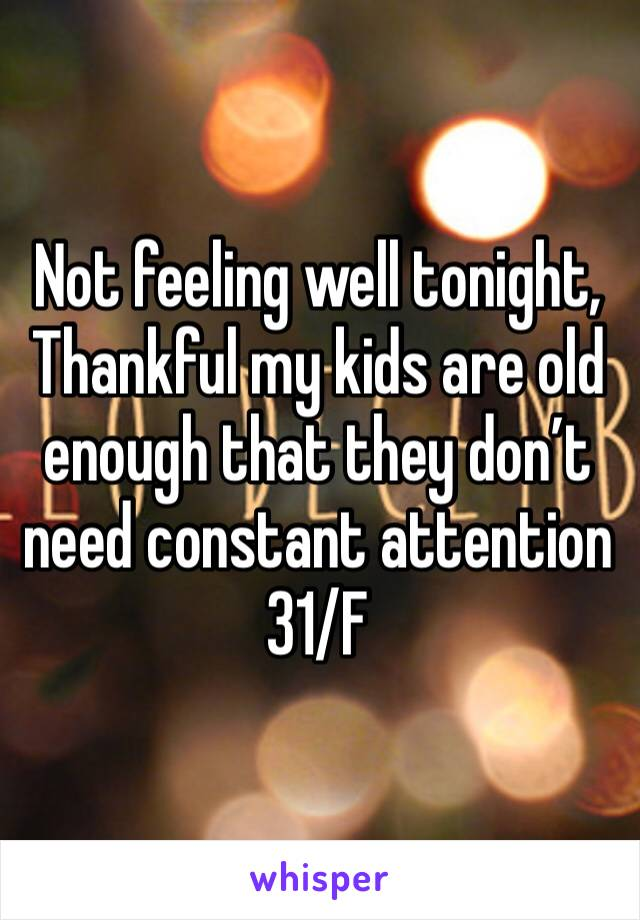 Not feeling well tonight, Thankful my kids are old enough that they don't need constant attention 31/F