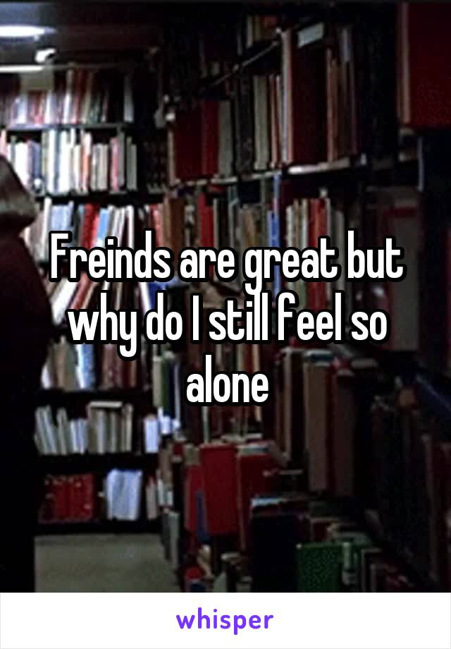 Freinds are great but why do I still feel so alone