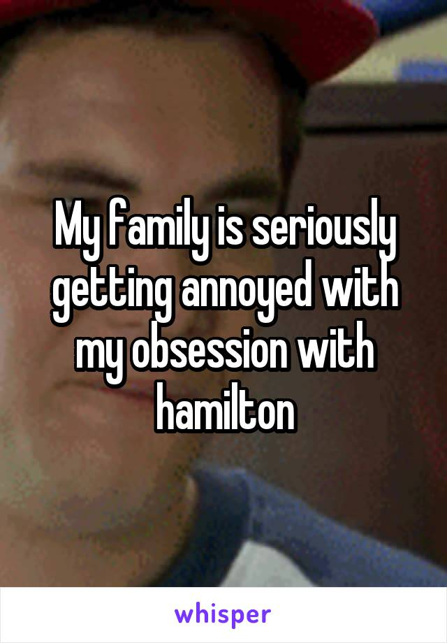 My family is seriously getting annoyed with my obsession with hamilton