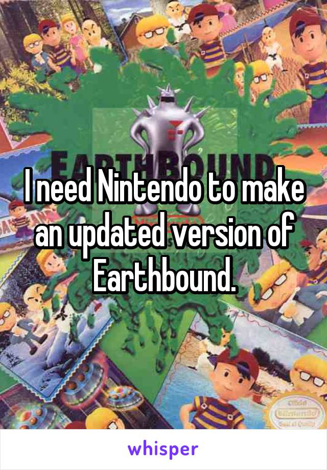 I need Nintendo to make an updated version of Earthbound.