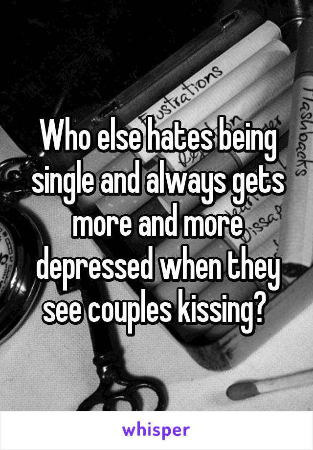 Who else hates being single and always gets more and more depressed when they see couples kissing?
