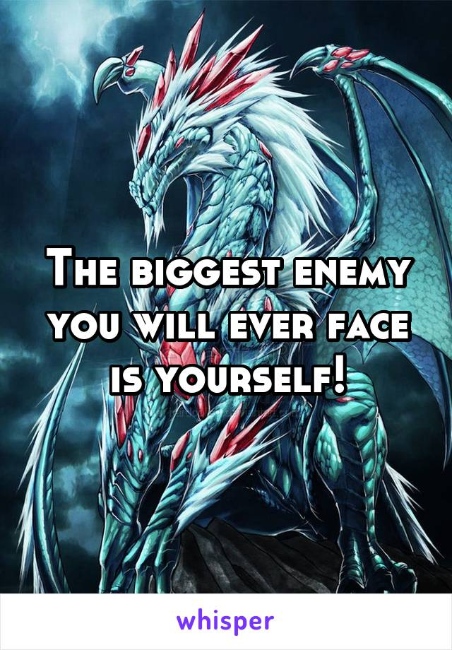 The biggest enemy you will ever face is yourself!
