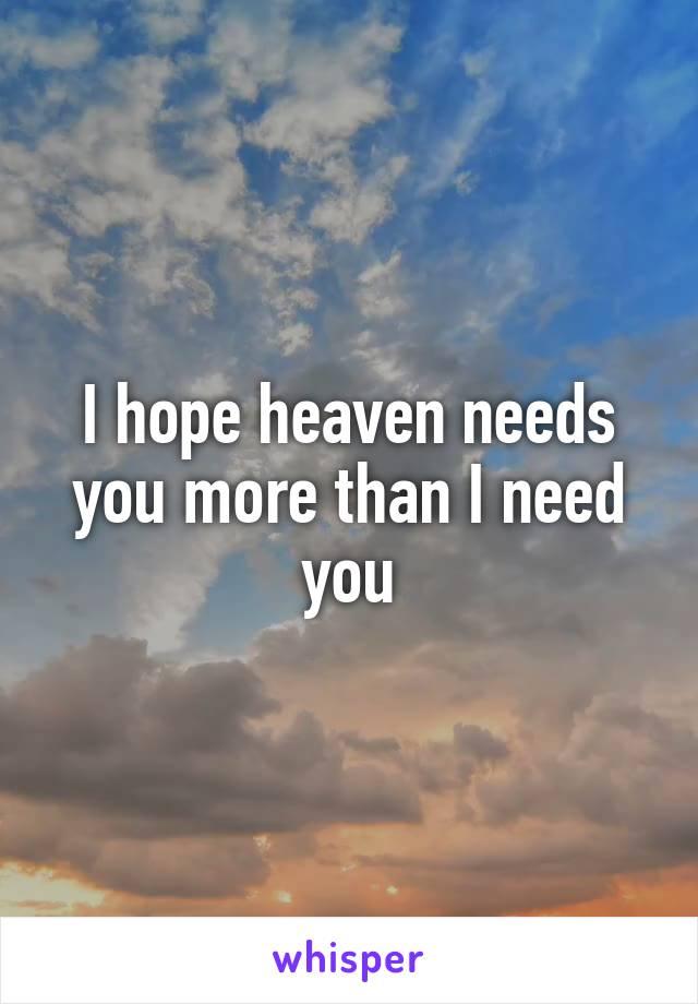 I hope heaven needs you more than I need you