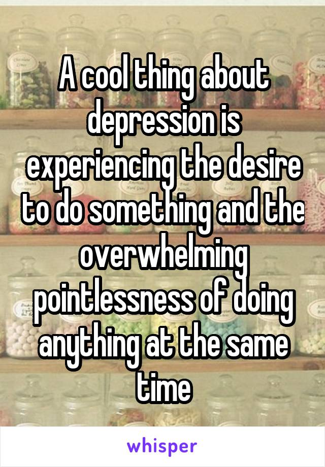 A cool thing about depression is experiencing the desire to do something and the overwhelming pointlessness of doing anything at the same time