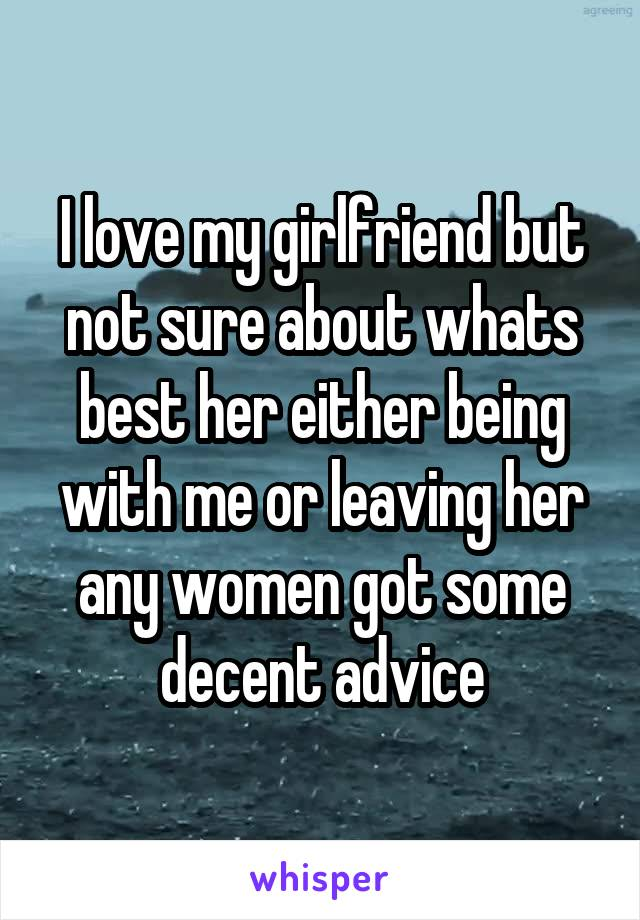 I love my girlfriend but not sure about whats best her either being with me or leaving her any women got some decent advice