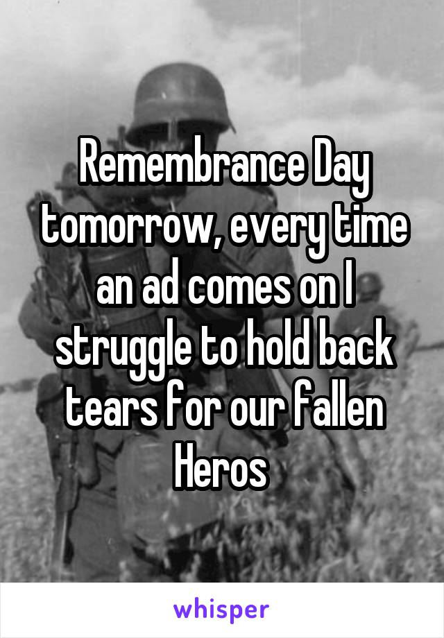 Remembrance Day tomorrow, every time an ad comes on I struggle to hold back tears for our fallen Heros