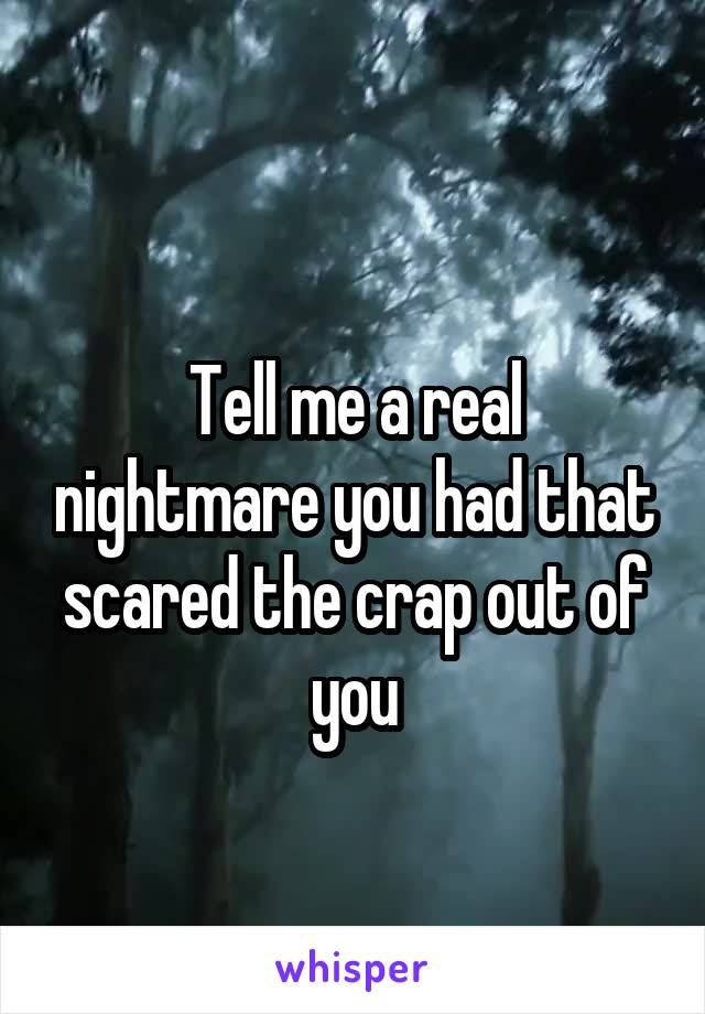 Tell me a real nightmare you had that scared the crap out of you