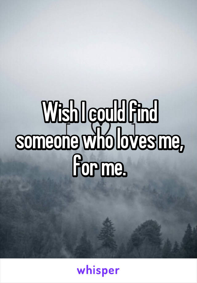 Wish I could find someone who loves me, for me.