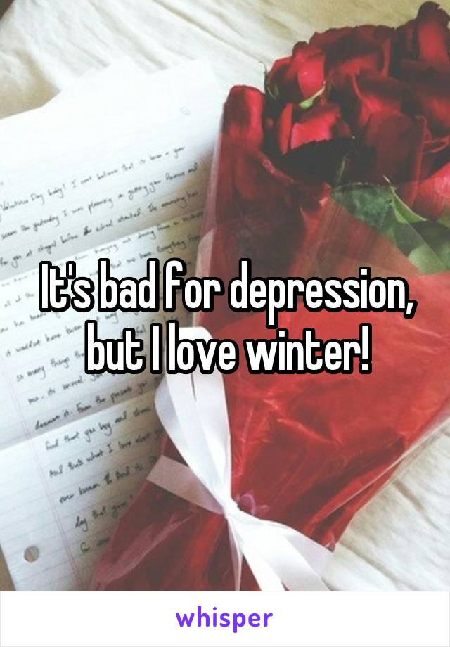 It's bad for depression, but I love winter!