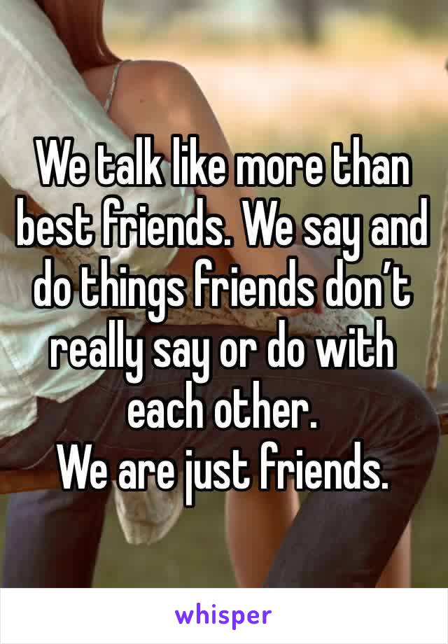 We talk like more than best friends. We say and do things friends don't really say or do with each other.  We are just friends.