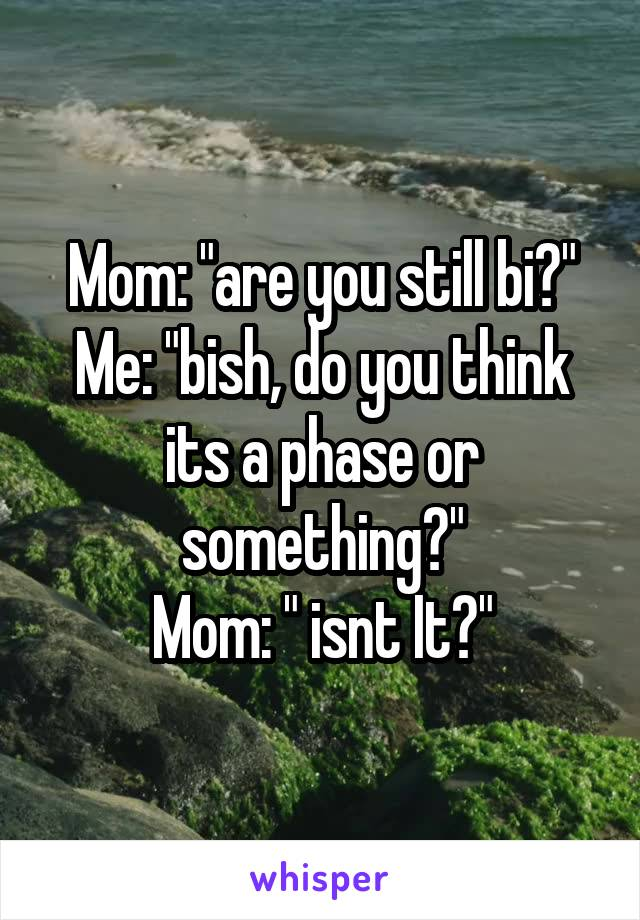 """Mom: """"are you still bi?"""" Me: """"bish, do you think its a phase or something?"""" Mom: """" isnt It?"""""""