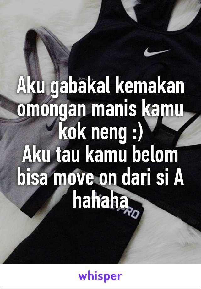 Aku gabakal kemakan omongan manis kamu kok neng :) Aku tau kamu belom bisa move on dari si A hahaha