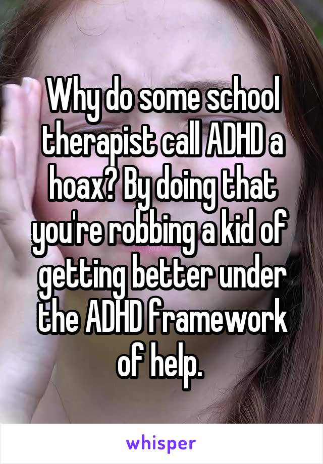 Why do some school therapist call ADHD a hoax? By doing that you're robbing a kid of  getting better under the ADHD framework of help.