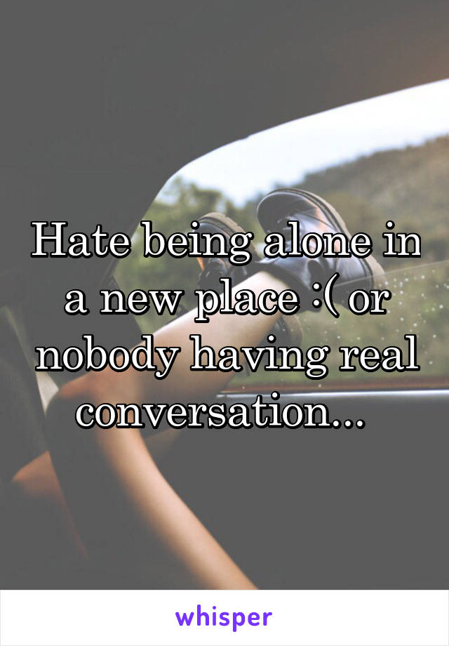 Hate being alone in a new place :( or nobody having real conversation...