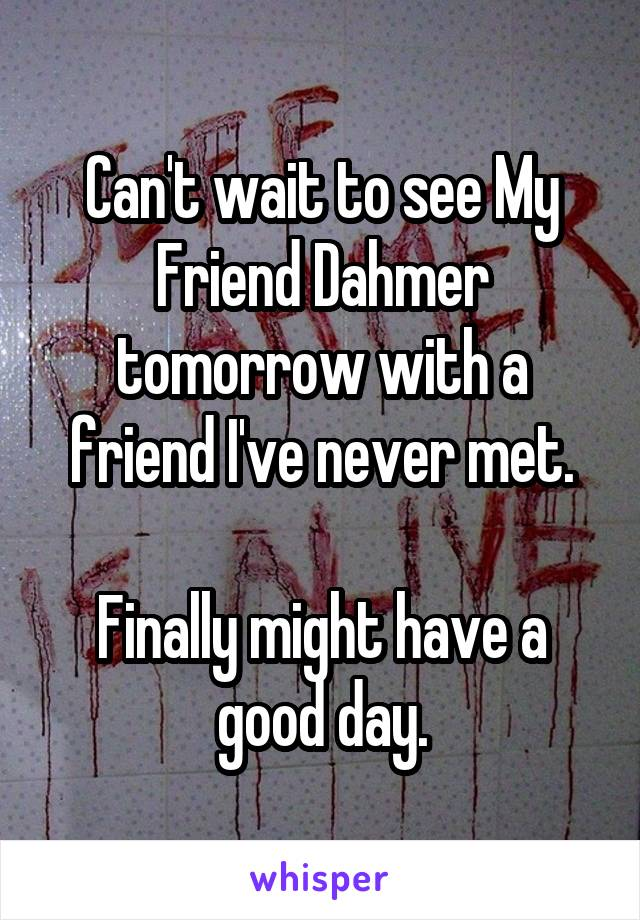 Can't wait to see My Friend Dahmer tomorrow with a friend I've never met.  Finally might have a good day.
