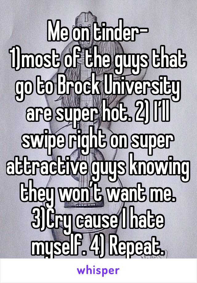 Me on tinder-  1)most of the guys that go to Brock University are super hot. 2) I'll swipe right on super attractive guys knowing they won't want me. 3)Cry cause I hate myself. 4) Repeat.