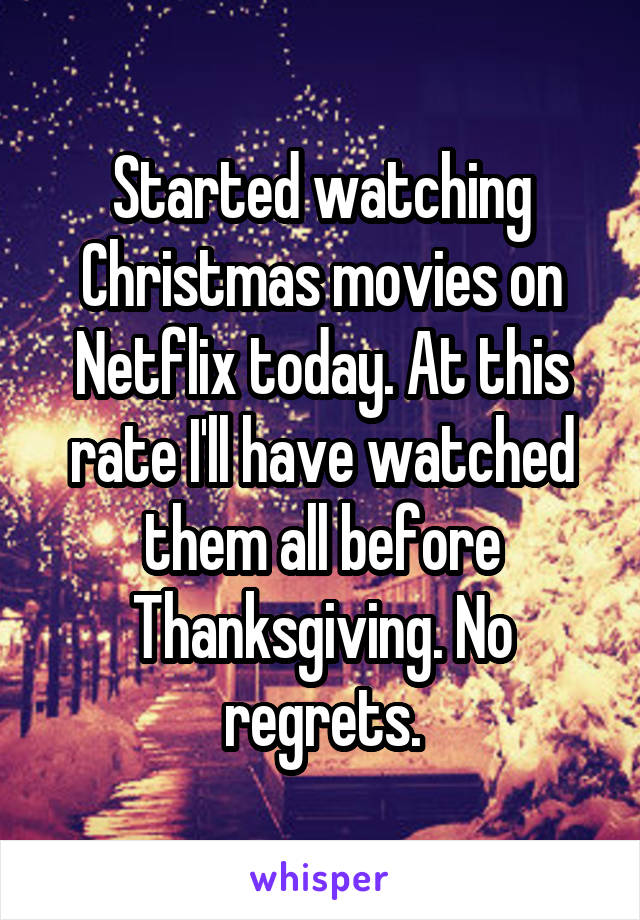 Started watching Christmas movies on Netflix today. At this rate I'll have watched them all before Thanksgiving. No regrets.
