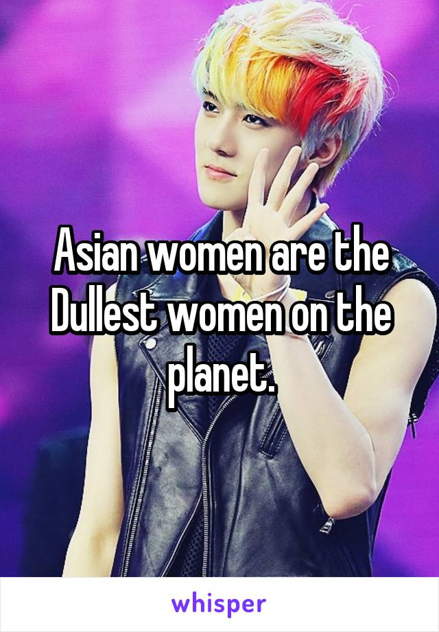 Asian women are the Dullest women on the planet.