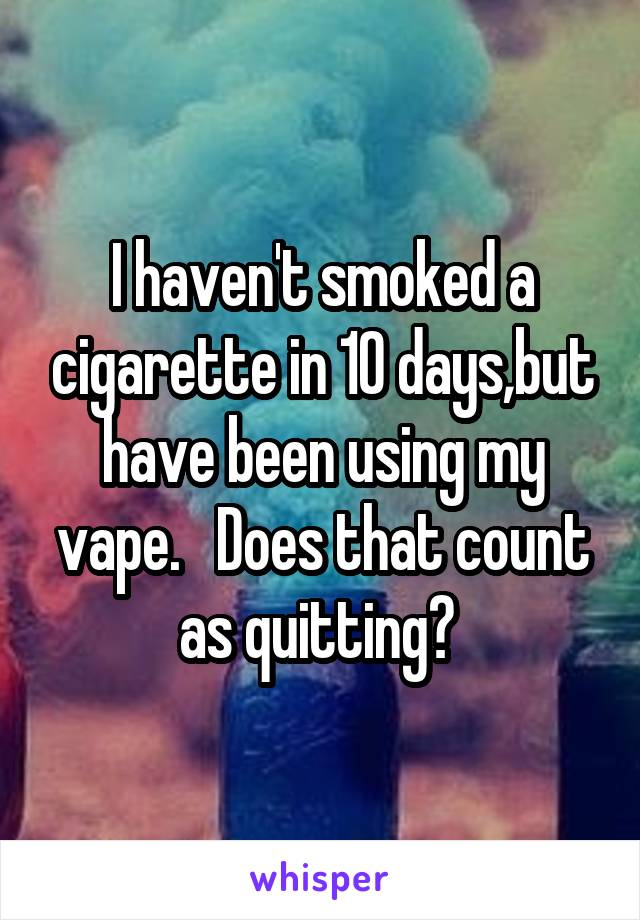 I haven't smoked a cigarette in 10 days,but have been using my vape.   Does that count as quitting?