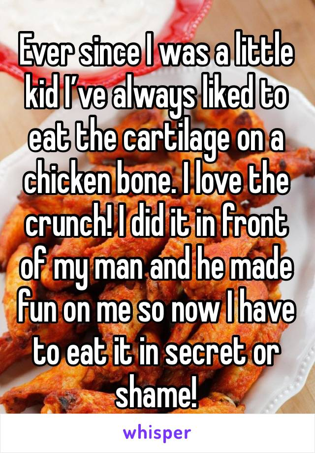 Ever since I was a little kid I've always liked to eat the cartilage on a chicken bone. I love the crunch! I did it in front of my man and he made fun on me so now I have to eat it in secret or shame!