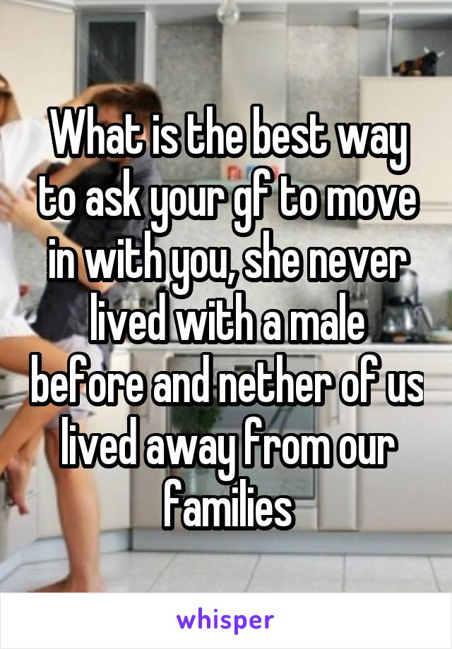 What is the best way to ask your gf to move in with you, she never lived with a male before and nether of us lived away from our families