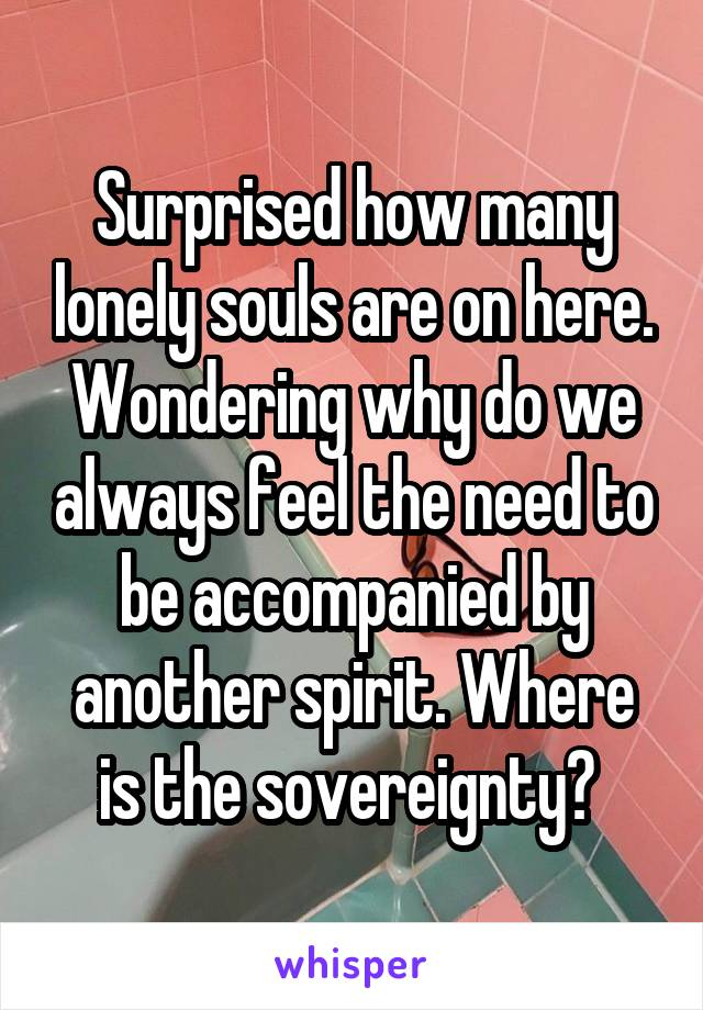 Surprised how many lonely souls are on here. Wondering why do we always feel the need to be accompanied by another spirit. Where is the sovereignty?