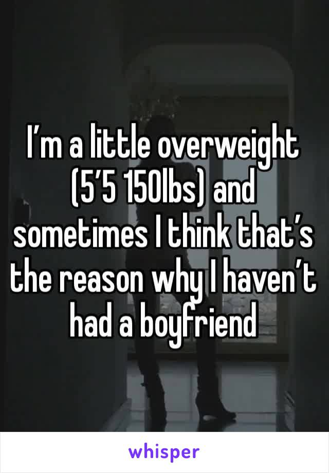 I'm a little overweight (5'5 150lbs) and sometimes I think that's the reason why I haven't had a boyfriend