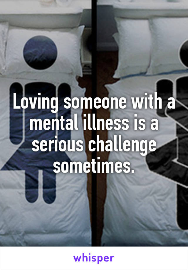 Loving someone with a mental illness is a serious challenge sometimes.