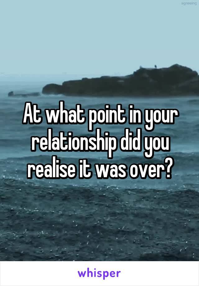 At what point in your relationship did you realise it was over?