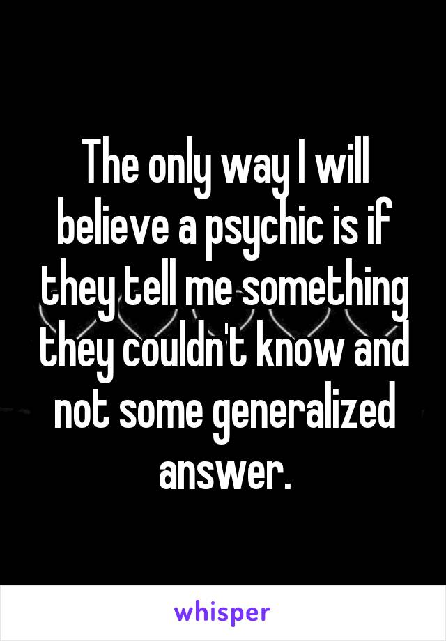 The only way I will believe a psychic is if they tell me something they couldn't know and not some generalized answer.