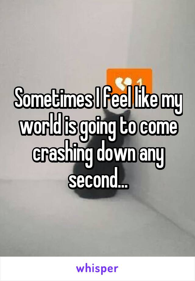 Sometimes I feel like my world is going to come crashing down any second...