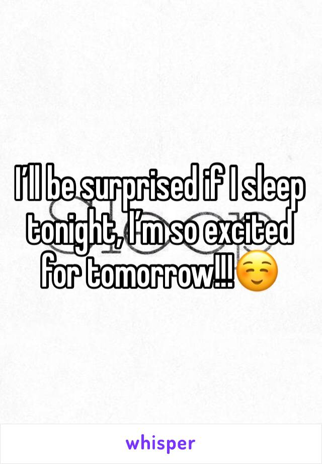 I'll be surprised if I sleep tonight, I'm so excited for tomorrow!!!☺️