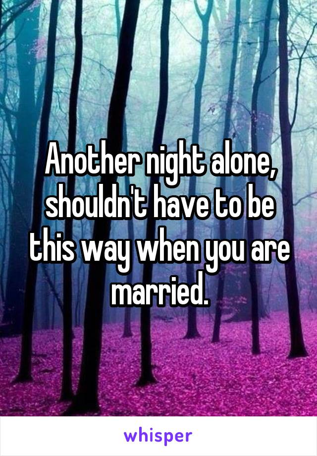 Another night alone, shouldn't have to be this way when you are married.