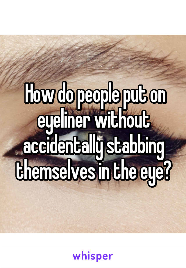 How do people put on eyeliner without accidentally stabbing themselves in the eye?