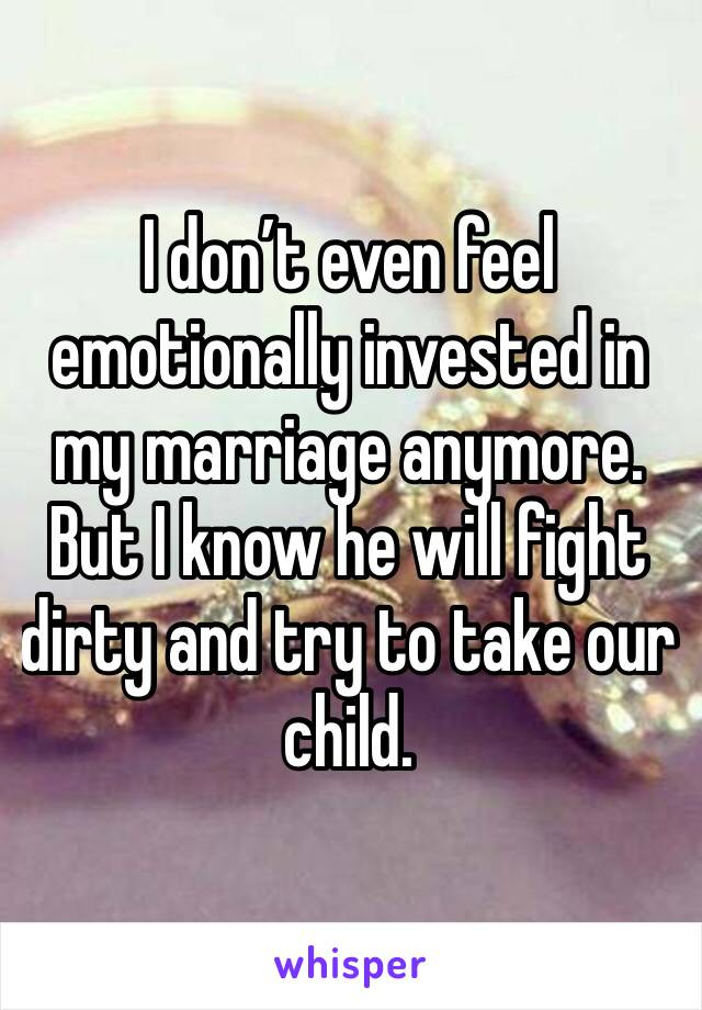 I don't even feel emotionally invested in my marriage anymore. But I know he will fight dirty and try to take our child.