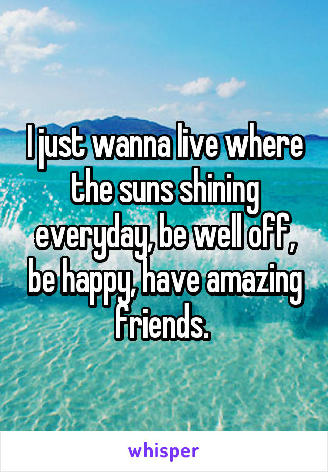 I just wanna live where the suns shining everyday, be well off, be happy, have amazing friends.