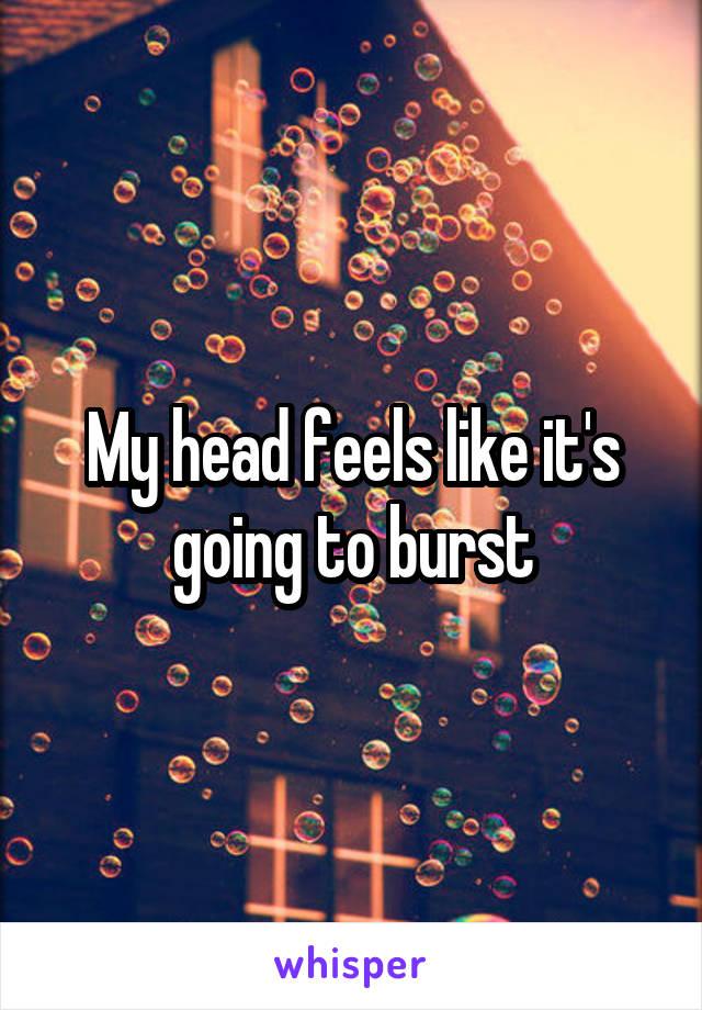 My head feels like it's going to burst