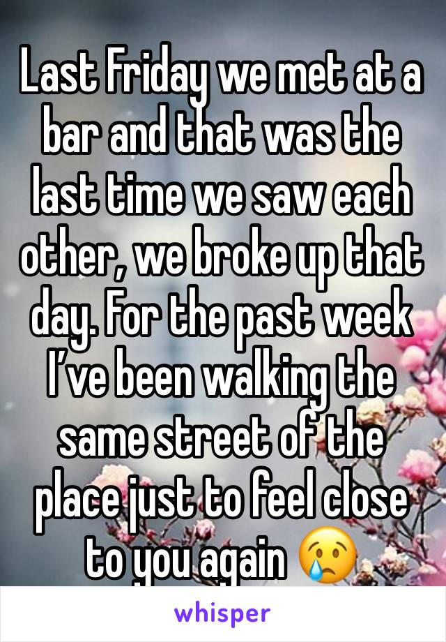 Last Friday we met at a bar and that was the last time we saw each other, we broke up that day. For the past week I've been walking the same street of the place just to feel close to you again 😢