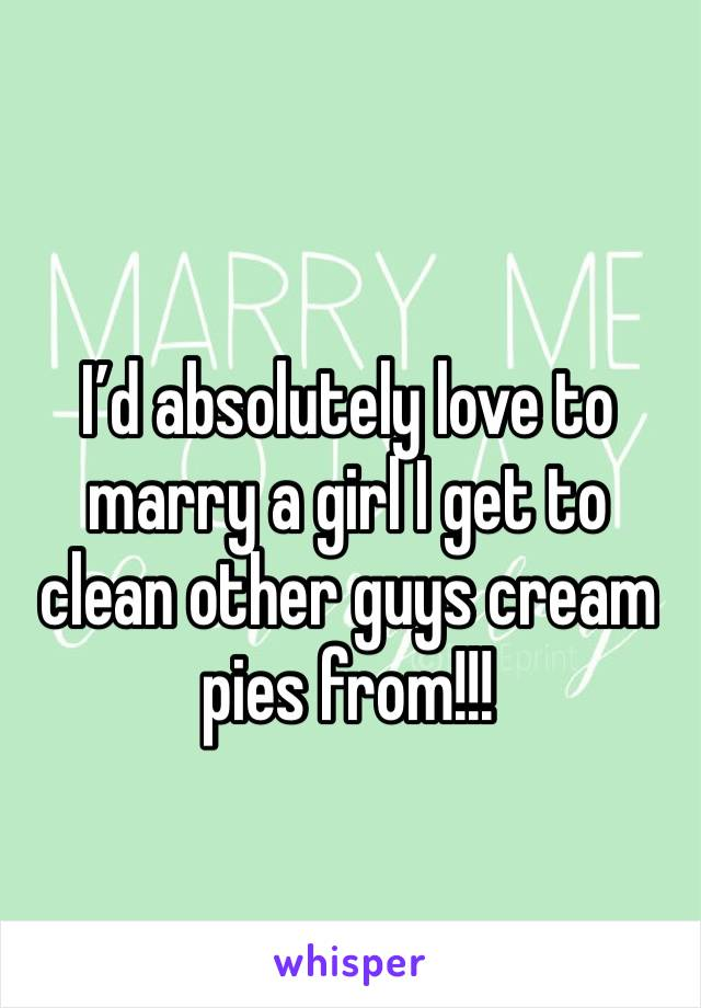 I'd absolutely love to marry a girl I get to clean other guys cream pies from!!!