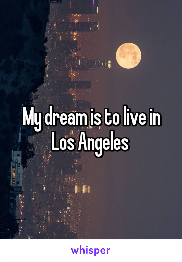 My dream is to live in Los Angeles