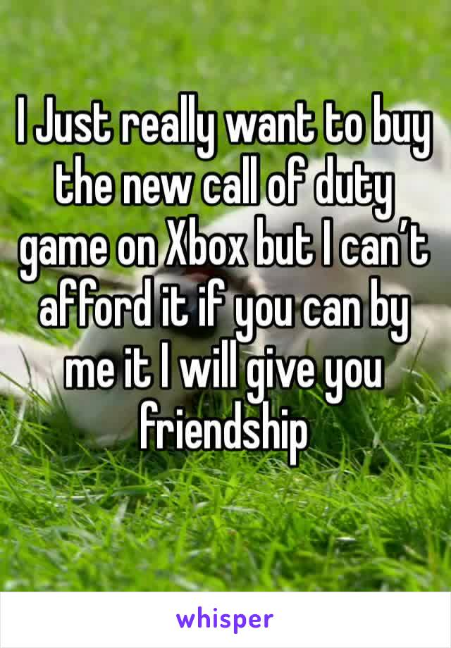 I Just really want to buy the new call of duty game on Xbox but I can't afford it if you can by me it I will give you friendship